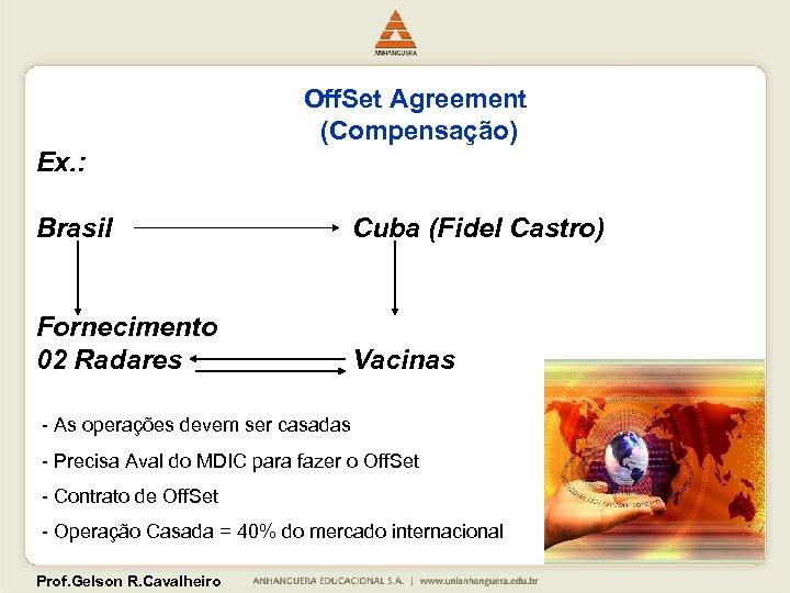 Off. Set Agreement (Compensação) Ex. : Brasil Cuba (Fidel Castro) Fornecimento 02 Radares Vacinas