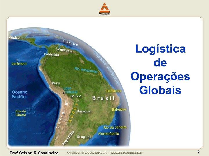 Logística de Operações Globais Prof. Gelson R. Cavalheiro 2