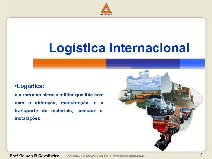 Logística Internacional • Logística: é o ramo da ciência militar que lida com a