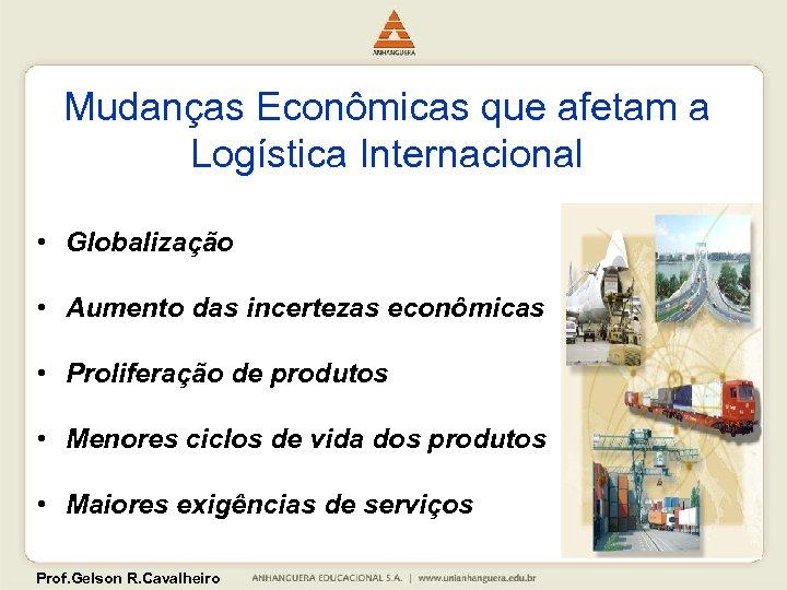 Mudanças Econômicas que afetam a Logística Internacional • Globalização • Aumento das incertezas econômicas
