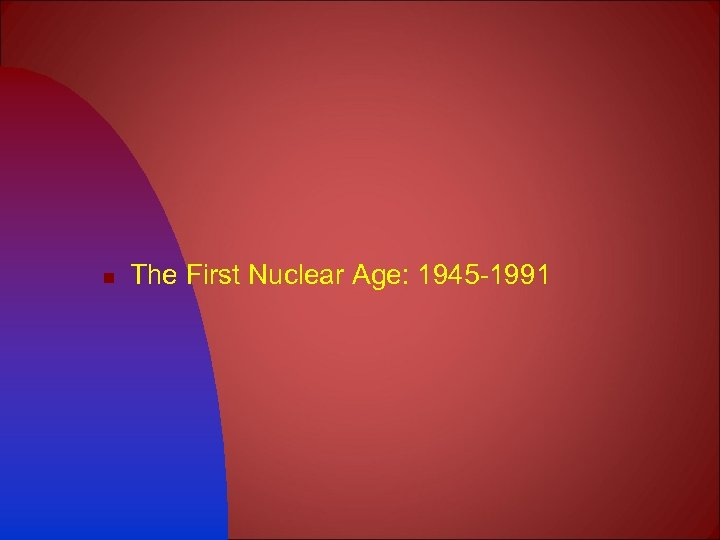n The First Nuclear Age: 1945 -1991