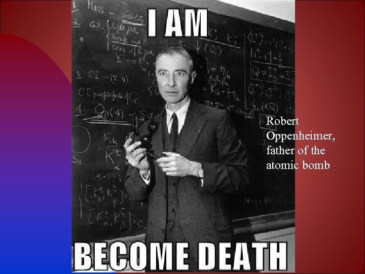 Robert Oppenheimer, father of the atomic bomb