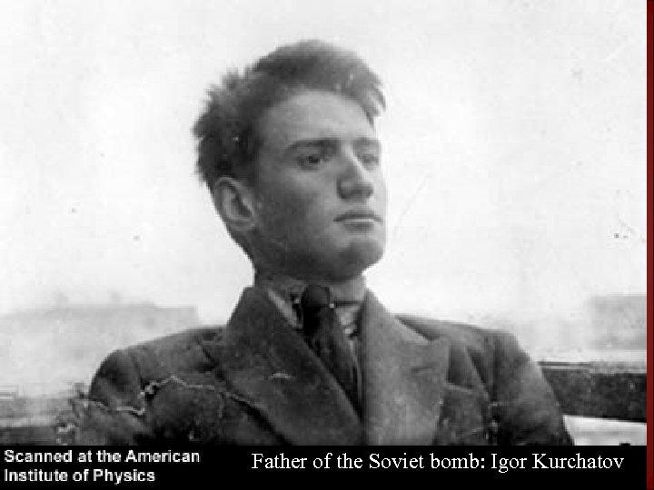 Father of the Soviet bomb: Igor Kurchatov