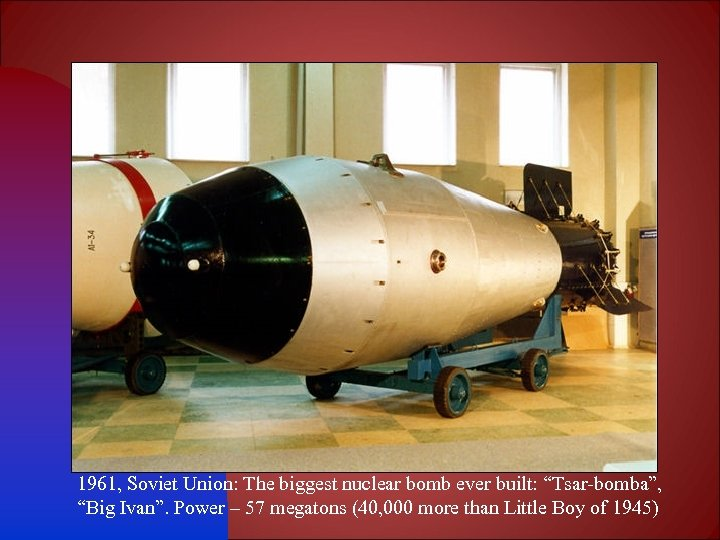 "1961, Soviet Union: The biggest nuclear bomb ever built: ""Tsar-bomba"", ""Big Ivan"". Power –"