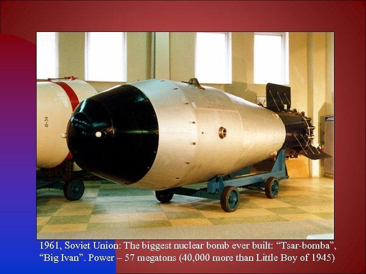 "1961, Soviet Union: The biggest nuclear bomb ever built: ""Tsar-bomba"", ""Big Ivan"". Power –"