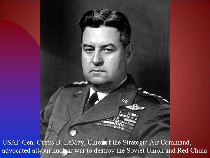 USAF Gen. Curtis B. Le. May, Chief of the Strategic Air Command, advocated all-out