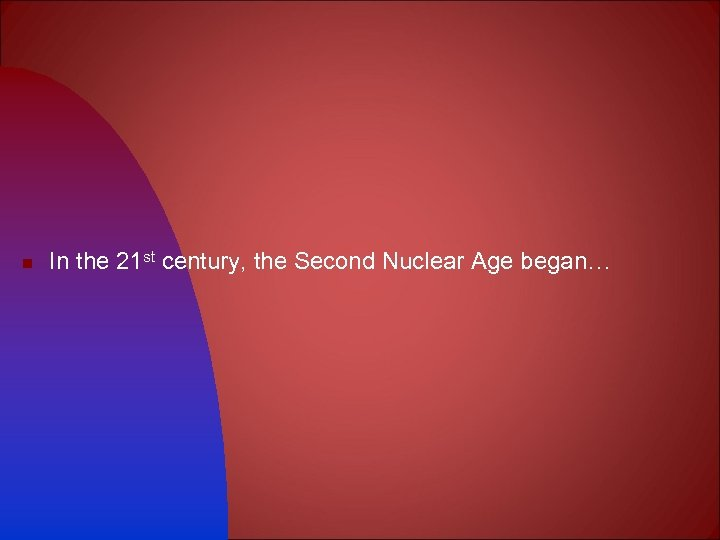 n In the 21 st century, the Second Nuclear Age began…