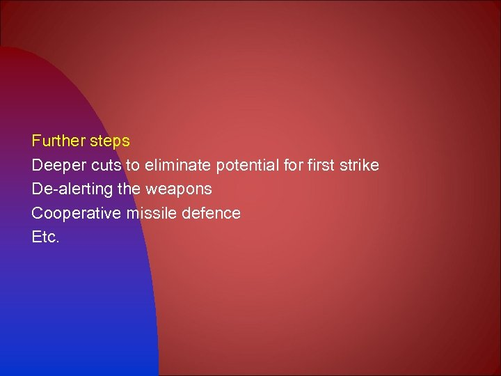 Further steps Deeper cuts to eliminate potential for first strike De-alerting the weapons Cooperative