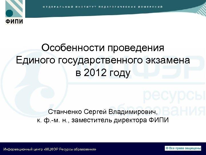 Особенности проведения Единого государственного экзамена в 2012 году Станченко Сергей Владимирович, к. ф. -м.