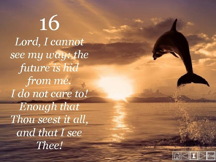 16 Lord, I cannot see my way: the future is hid from me. I