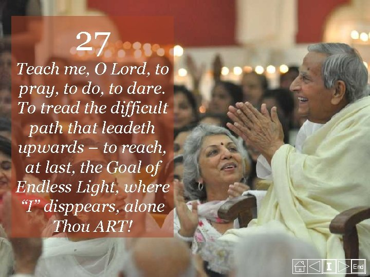 27 Teach me, O Lord, to pray, to do, to dare. To tread the