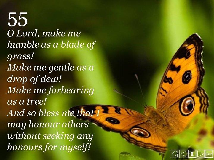 55 O Lord, make me humble as a blade of grass! Make me gentle