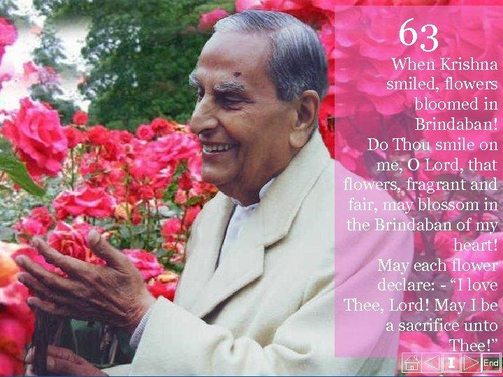 63 When Krishna smiled, flowers bloomed in Brindaban! Do Thou smile on me, O