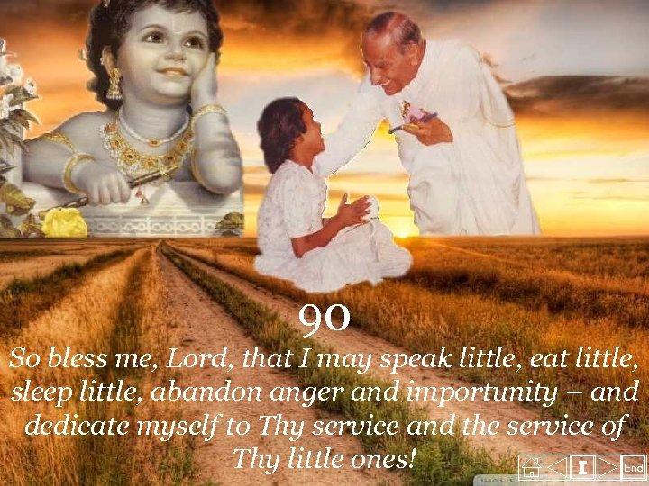 90 So bless me, Lord, that I may speak little, eat little, sleep little,