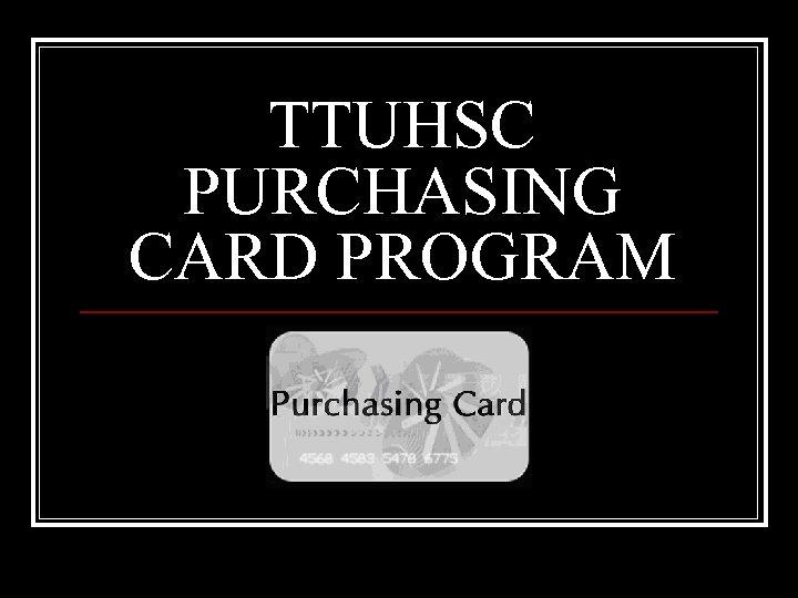TTUHSC PURCHASING CARD PROGRAM