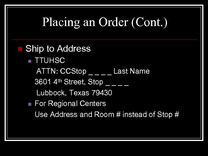 Placing an Order (Cont. ) n Ship to Address n n TTUHSC ATTN: CCStop