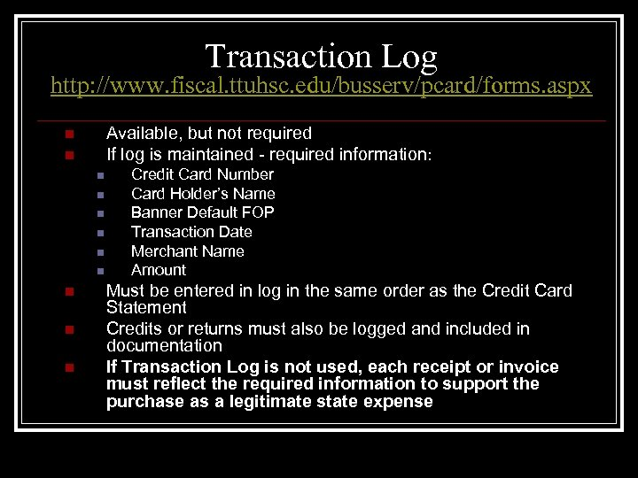 Transaction Log http: //www. fiscal. ttuhsc. edu/busserv/pcard/forms. aspx Available, but not required If log