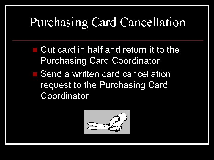 Purchasing Card Cancellation Cut card in half and return it to the Purchasing Card