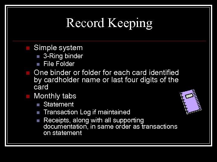 Record Keeping n Simple system n n 3 -Ring binder File Folder One binder