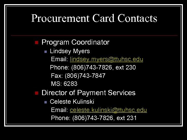 Procurement Card Contacts n Program Coordinator n n Lindsey Myers Email: lindsey. myers@ttuhsc. edu