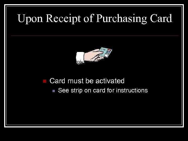 Upon Receipt of Purchasing Card n Card must be activated n See strip on
