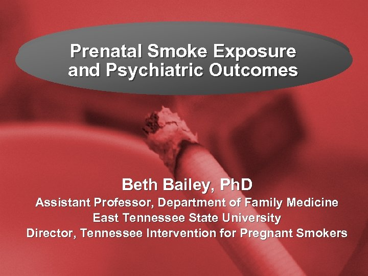Slide 1 Prenatal Smoke Exposure and Psychiatric Outcomes Beth Bailey, Ph. D Assistant Professor,