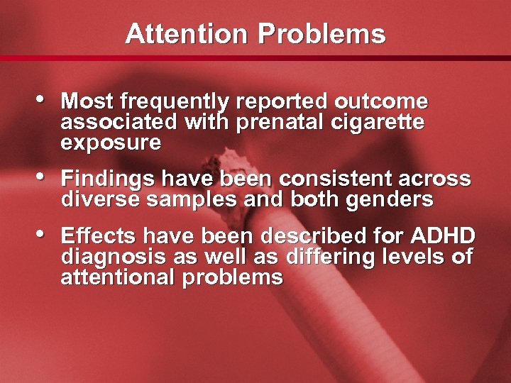 Slide 14 Attention Problems • Most frequently reported outcome associated with prenatal cigarette exposure