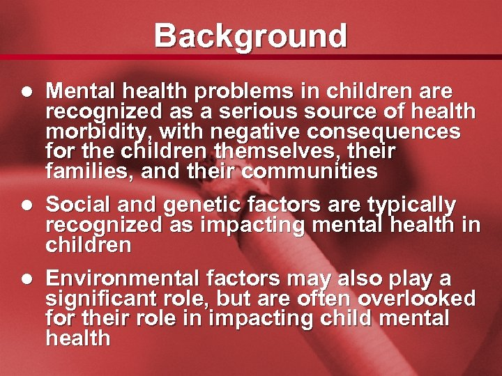 Slide 2 Background Mental health problems in children are recognized as a serious source