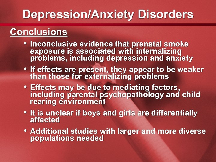 Slide 41 Depression/Anxiety Disorders Conclusions • Inconclusive evidence that prenatal smoke • • exposure