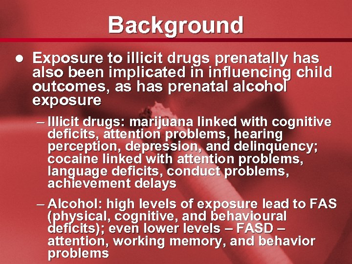 Slide 5 Background l Exposure to illicit drugs prenatally has also been implicated in