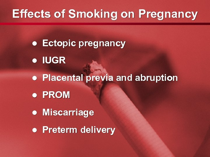 Slide 9 Effects of Smoking on Pregnancy l Ectopic pregnancy l IUGR l Placental