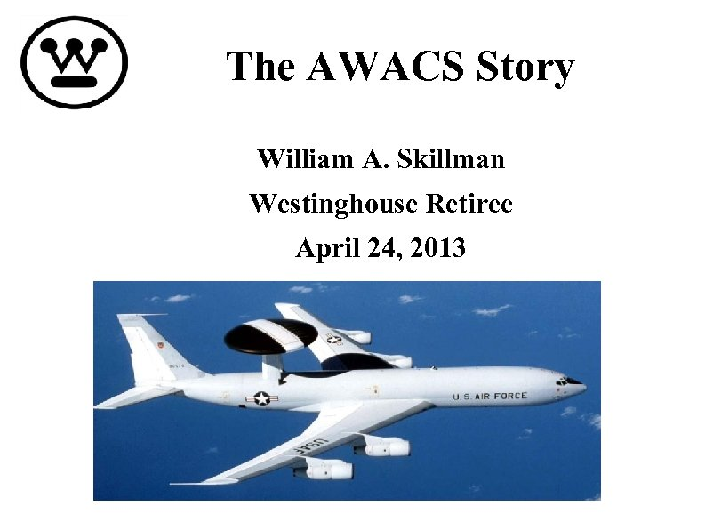 The AWACS Story William A. Skillman Westinghouse Retiree April 24, 2013