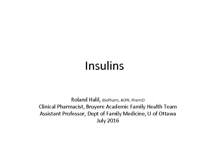 Insulins Roland Halil, BSc. Pharm, ACPR, Pharm. D Clinical Pharmacist, Bruyere Academic Family Health
