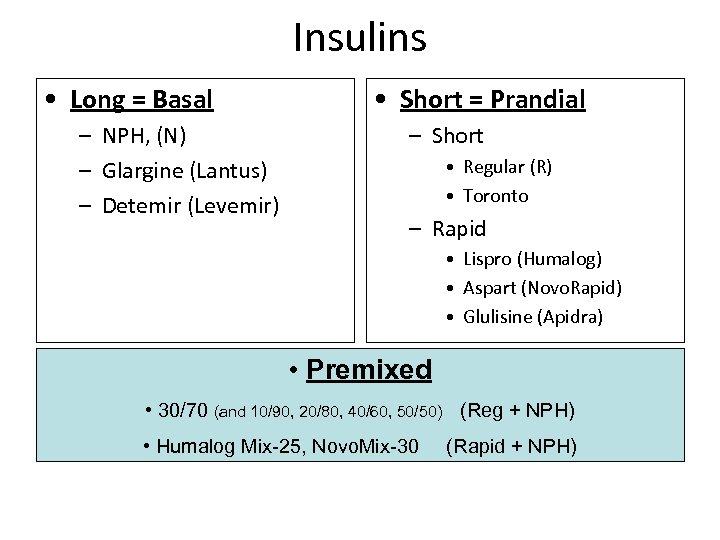 Insulins • Long = Basal – NPH, (N) – Glargine (Lantus) – Detemir (Levemir)
