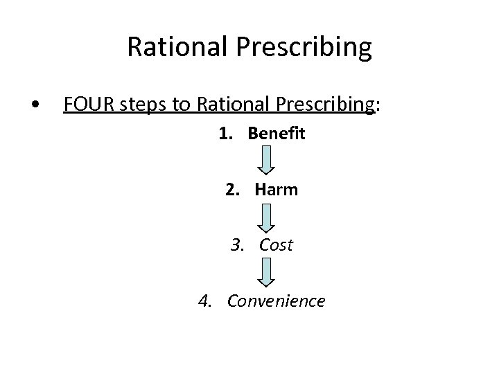 Rational Prescribing • FOUR steps to Rational Prescribing: 1. Benefit 2. Harm 3. Cost