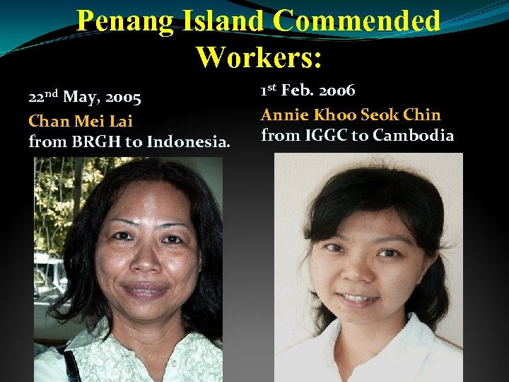 Penang Island Commended Workers: 22 nd May, 2005 Chan Mei Lai from BRGH to
