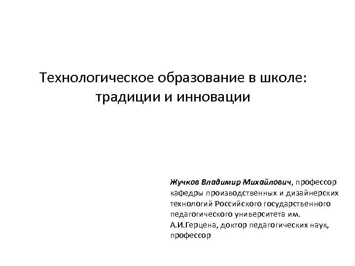 Технологическое образование в школе: традиции и инновации Жучков Владимир Михайлович, профессор кафедры производственных и