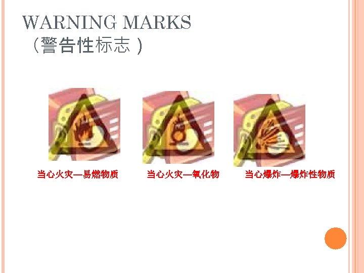 WARNING MARKS (警告性标志) 当心火灾—易燃物质 当心火灾—氧化物 当心爆炸—爆炸性物质