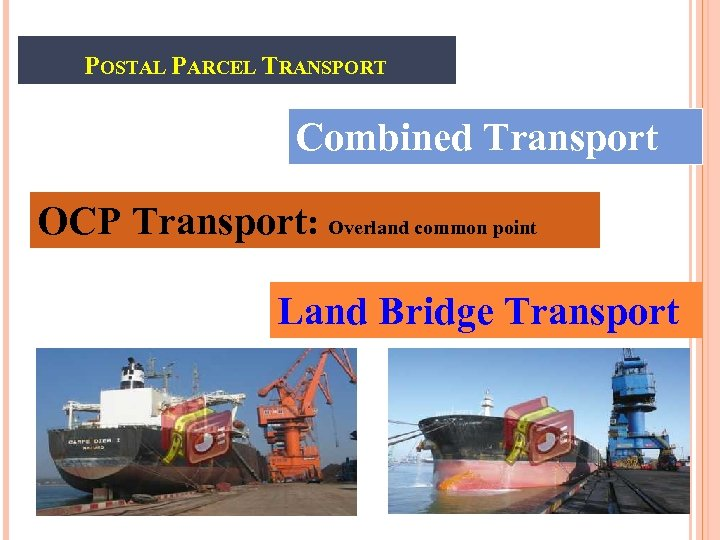 POSTAL PARCEL TRANSPORT Combined Transport OCP Transport: Overland common point Land Bridge Transport