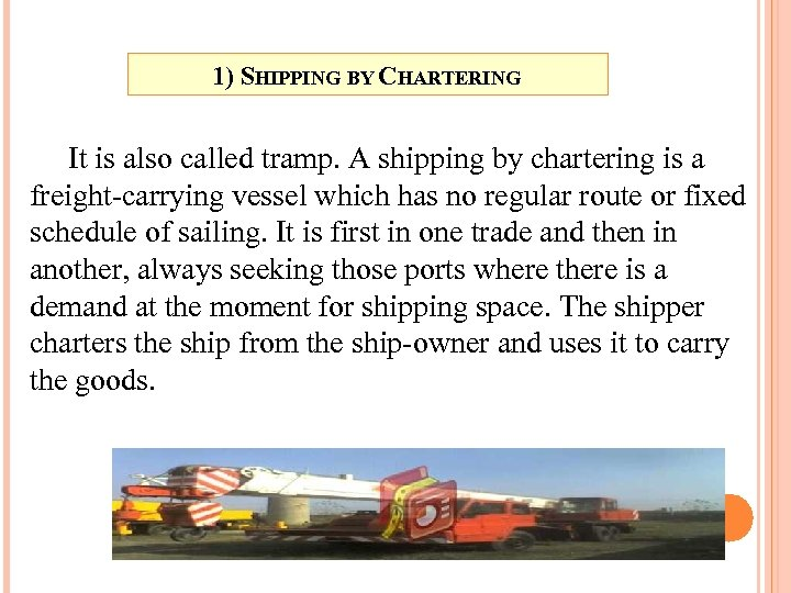 1) SHIPPING BY CHARTERING It is also called tramp. A shipping by chartering is