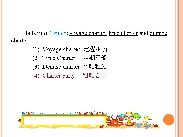 It falls into 3 kinds: voyage charter, time charter and demise charter. (1). Voyage
