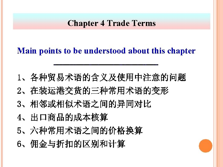 Chapter 4 Trade Terms Main points to be understood about this chapter 1、各种贸易术语的含义及使用中注意的问题 2、在装运港交货的三种常用术语的变形