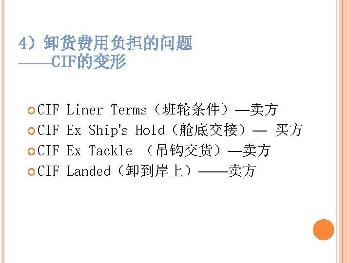 4)卸货费用负担的问题 ——CIF的变形 CIF Liner Terms(班轮条件)—卖方 CIF Ex Ship's Hold(舱底交接)— 买方 CIF Ex Tackle (吊钩交货)—卖方