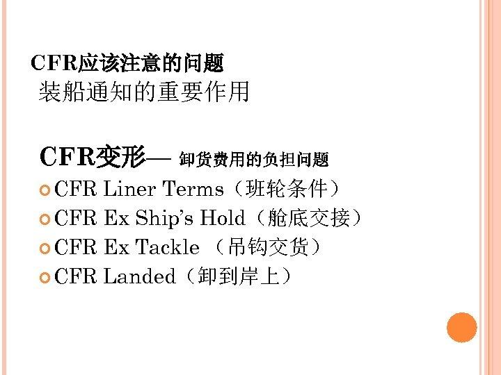 CFR应该注意的问题 装船通知的重要作用 CFR变形— 卸货费用的负担问题 CFR Liner Terms(班轮条件) CFR Ex Ship's Hold(舱底交接) CFR Ex Tackle