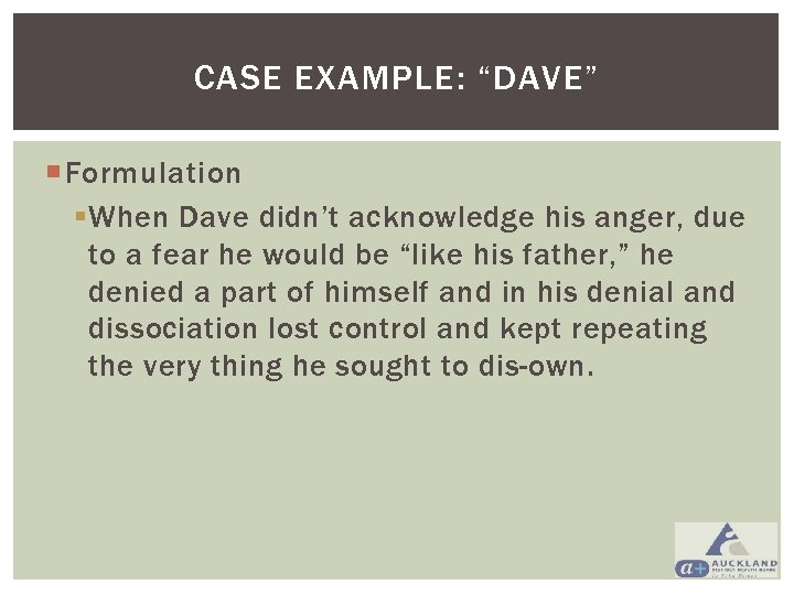 """CASE EXAMPLE: """"DAVE"""" Formulation § When Dave didn't acknowledge his anger, due to a"""