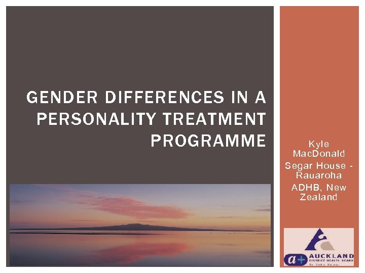 GENDER DIFFERENCES IN A PERSONALITY TREATMENT PROGRAMME Kyle Mac. Donald Segar House Rauaroha ADHB,