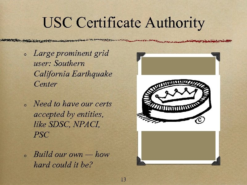 USC Certificate Authority Large prominent grid user: Southern California Earthquake Center Need to have