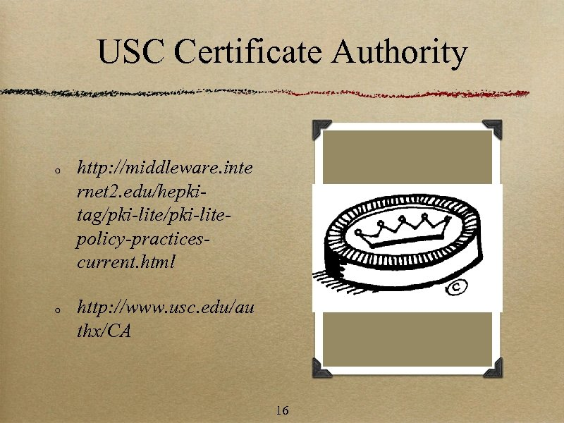 USC Certificate Authority http: //middleware. inte rnet 2. edu/hepkitag/pki-litepolicy-practicescurrent. html http: //www. usc. edu/au