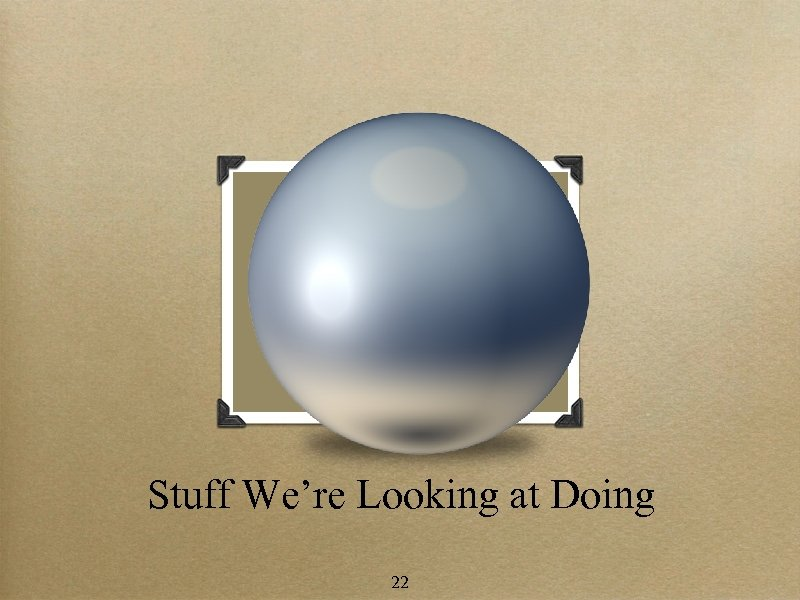 Stuff We're Looking at Doing 22