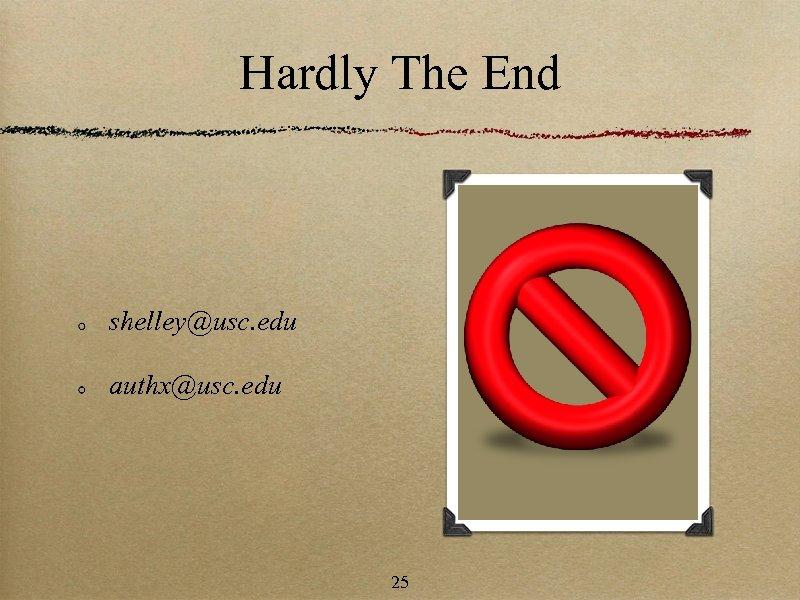 Hardly The End shelley@usc. edu authx@usc. edu 25